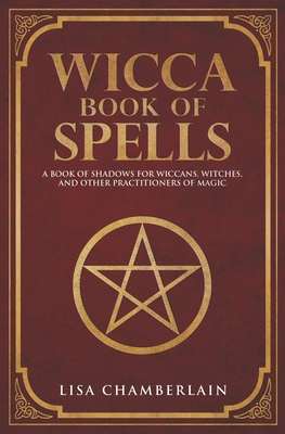 Wicca Book of Spells: A Book of Shadows for Wiccans, Witches, and Other Practitioners of Magic - Chamberlain, Lisa