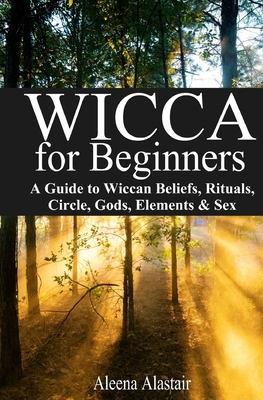 Wicca for Beginners: A Guide to Wiccan Beliefs, Rituals, Circle, Gods, Elements & Sex - Alastair, Aleena