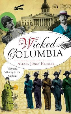 Wicked Columbia: Vice and Villainy in the Capital - Helsley, Alexia Jones