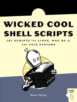 Wicked Cool Shell Scripts: 101 Scripts for Linux, Mac OS X, and Unix Systems - Taylor, Dave