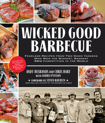 Wicked Good Barbecue: Fearless Recipes from Two Damn Yankees Who Have Won the Biggest, Baddest BBQ Competitions in the World - Husbands, Andy, and Hart, Chris, and Pyenson, Andrea