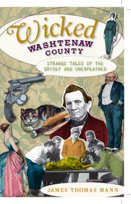 Wicked Washtenaw County: Strange Tales of the Grisly and Unexplained - Mann, James Thomas