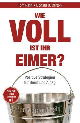 Wie Voll Ist Ihr Eimer?: Mit Der Gallup-Strategie Ihr Potenzial Erfolgreich Steigern - Rath, Tom, and Clifton, Donald O., and Darius, Beate (Translated by)