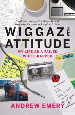 Wiggaz With Attitude: My Life as a Failed White Rapper - Emery, Andrew