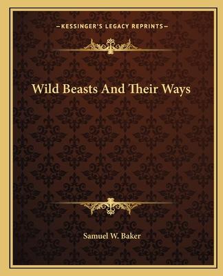 Wild Beasts and Their Ways - Baker, Samuel White, Sir