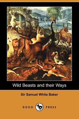 Wild Beasts and Their Ways - Baker, Samuel White, Sir, and Baker, Samuel White, Sir, and Baker, Sir Samuel White