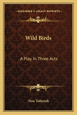 Wild Birds: A Play in Three Acts - Totheroh, Dan