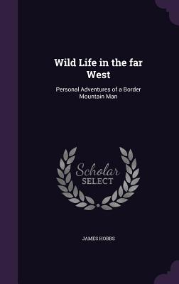 Wild Life in the Far West: Personal Adventures of a Border Mountain Man - Hobbs, James