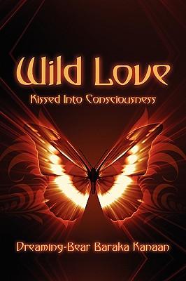Wild Love: Kissed Into Consciousness - Kanaan, Dreaming-Bear Baraka