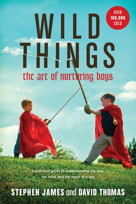 Wild Things: The Art of Nurturing Boys - James, Stephen, and Thomas, David