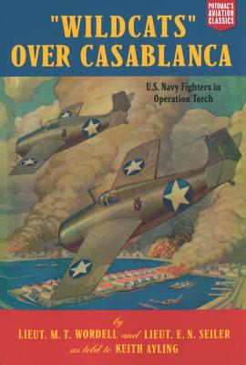 Wildcats Over Casablanca: U. S. Navy Fighters in Operation Torch - Wordell, M T, LT, and Seiler, E N, LT