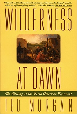 Wilderness at Dawn: The Settling of the North American Continent - Morgan, Ted