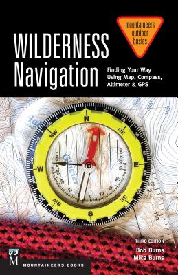 Wilderness Navigation: Finding Your Way Using Map, Compass, Altimeter & GPS - Burns, Bob