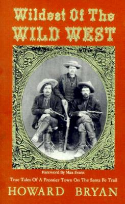 Wildest of the Wild West: True Tales of a Frontier Town on the Santa Fe Trail - Bryan, Howard, and Evans, Max (Foreword by)