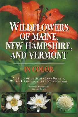 Wildflowers of Maine, New Hampshire, and Vermont - Bessette, Alan, and Bessette, Arleen, and Chapman, William