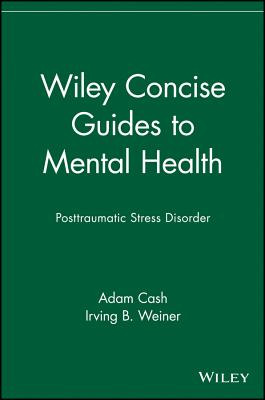 Wiley Concise Guides to Mental Health: Posttraumatic Stress Disorder - Cash, Adam, and Weiner, Irving B (Editor)