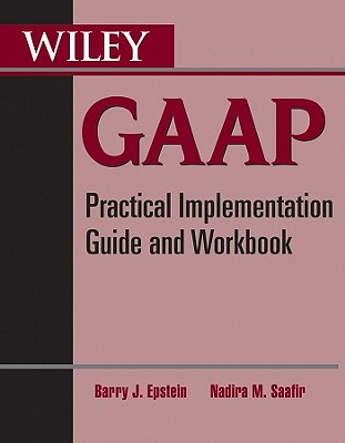Wiley GAAP: Practical Implementation Guide and Workbook - Epstein, Barry J, Ph.D., and Saafir, Nadira M