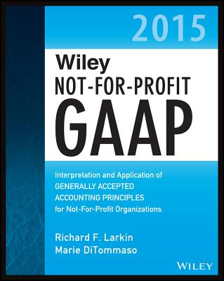 Wiley Not-for-Profit GAAP 2015: Interpretation and Application of Generally Accepted Accounting Principles - Larkin, Richard F., and DiTommaso, Marie, and Ruppel, Warren