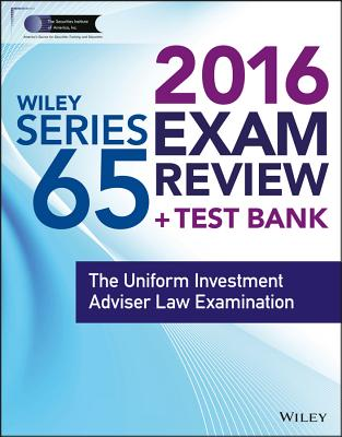 Wiley Series 65 Exam Review 2016 + Test Bank: The Uniform Investment Advisor Law Examination - Securities Institute of America