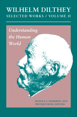 Wilhelm Dilthey: Selected Works, Volume II: Understanding the Human World - Dilthey, Wilhelm, and Makkreel, Rudolf a (Editor), and Rodi, Frithjof (Editor)