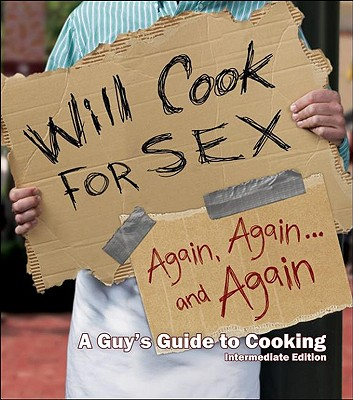 Will Cook for Sex Again, Again, and Again: A Guy's Guide to Cooking, Intermediate Edition - Fino, Rocky
