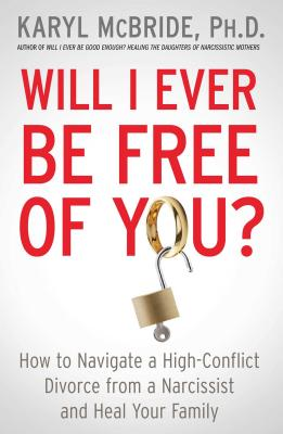 Will I Ever Be Free of You?: How to Navigate a High-Conflict Divorce from a Narcissist and Heal Your Family - McBride, Karyl, Dr., PH.D.