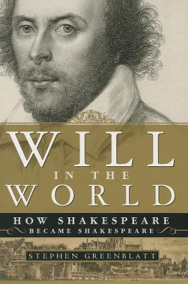 Will in the World: How Shakespeare Became Shakespeare - Greenblatt, Stephen