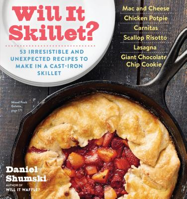 Will It Skillet?: 53 Irresistible and Unexpected Recipes to Make in a Cast-Iron Skillet - Shumski, Daniel