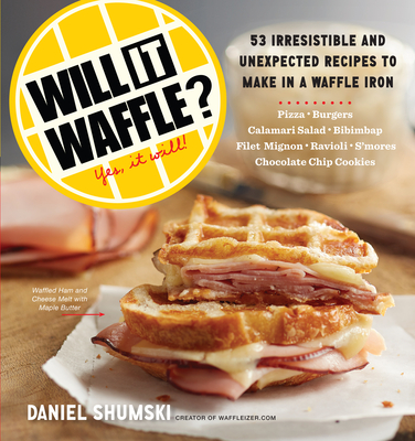 Will It Waffle?: 53 Unexpected and Irresistible Recipes to Make in a Waffle Iron - Shumski, Daniel