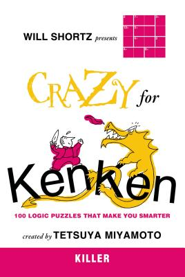 Will Shortz Presents Crazy for Kenken Killer: 100 Logic Puzzles That Make You Smarter - Shortz, Will (Introduction by), and Miyamoto, Tetsuya