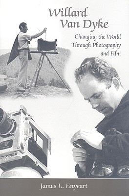 Willard Van Dyke: Changing the World Through Photography and Film - Enyeart, James L