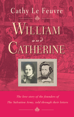 William and Catherine: The love story of the founders of the Salvation Army told through their letters - Le Feuvre, Cathy