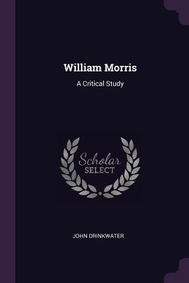 William Morris: A Critical Study - Drinkwater, John