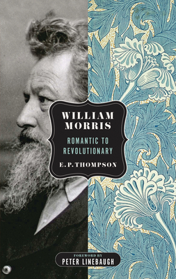 William Morris: Romantic to Revolutionary - Thompson, E P, and Linebaugh, Peter (Introduction by)