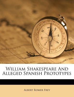 William Shakespeare and Alleged Spanish Prototypes - Frey, Albert Romer