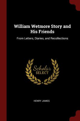 William Wetmore Story and His Friends: From Letters, Diaries, and Recollections - James, Henry