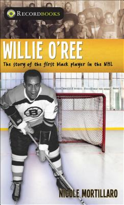 Willie O'Ree: The Story of the First Black Player in the NHL - Mortillaro, Nicole