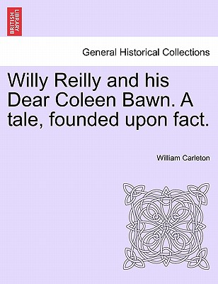 Willy Reilly and His Dear Coleen Bawn. a Tale, Founded Upon Fact. - Carleton, William