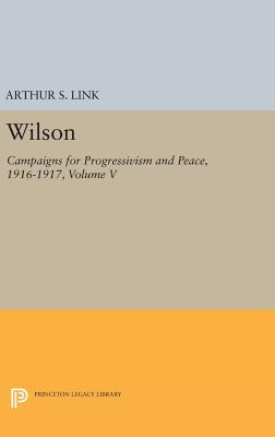 Wilson, Volume V: Campaigns for Progressivism and Peace, 1916-1917 - Wilson, Woodrow