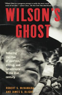 Wilson's Ghost: Reducing the Risk of Conflict, Killing, and Catastrophe in the 21st Century - McNamara, Robert S, Professor, and Blight, James G