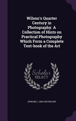 Wilson's Quarter Century in Photography. a Collection of Hints on Practical Photography Which Form a Complete Text-Book of the Art - Wilson, Edward L 1838-1903