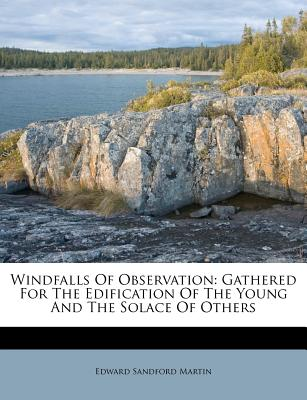Windfalls of Observation: Gathered for the Edification of the Young and the Solace of Others - Martin, Edward Sandford