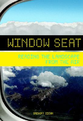 Window Seat: Reading the Landscape from the Air - Dicum, Gregory