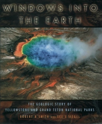 Windows Into the Earth: The Geologic Story of Yellowstone and Grand Teton National Parks - Smith, Robert B, and Siegel, Lee J
