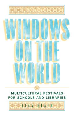 Windows on the World: Multicultural Festivals for Schools and Libraries - Heath, Alan