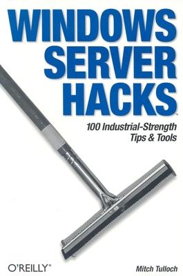 Windows Server Hacks: 100 Industrial-Strength Tips & Tools - Tulloch, Mitch