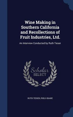 Wine Making in Southern California and Recollections of Fruit Industries, Ltd.: An Interview Conducted by Ruth Tieser - Teiser, Ruth, and Biane, Philo