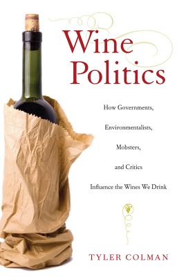 Wine Politics: How Governments, Environmentalists, Mobsters, and Critics Influence the Wines We Drink - Colman, Tyler, PH.D., PH D