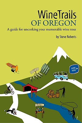 Winetrails of Oregon: A Guide for Uncorking Your Memorable Wine Tour - Roberts, Steve M, and Parsons, Sunny (Editor), and Roberts, Steve (Photographer)