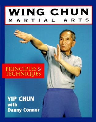 Wing Chun Martial Arts: Principles & Techniques - Chun, Yip, Grandmaster, and Connor, Danny